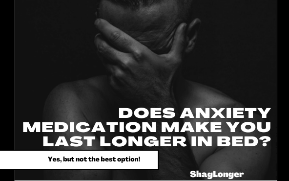 why and how anxiety medication makes you last longer in bed